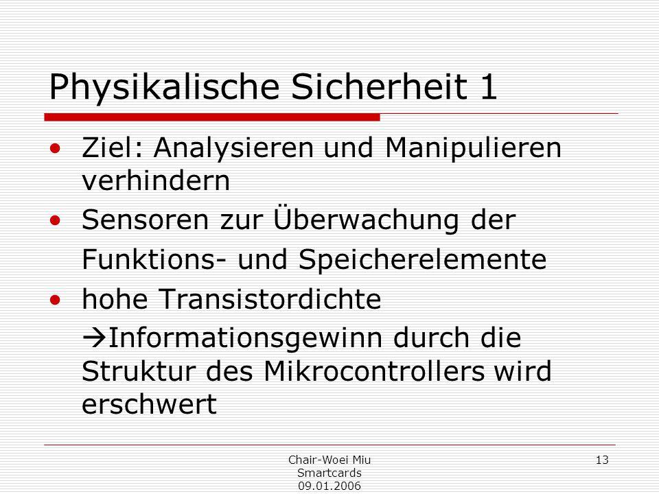 Chair-Woei Miu Smartcards 09.01.2006 13 Physikalische Sicherheit 1 Ziel: Analysieren und Manipulieren verhindern Sensoren zur Überwachung der Funktions- und Speicherelemente hohe Transistordichte  Informationsgewinn durch die Struktur des Mikrocontrollers wird erschwert