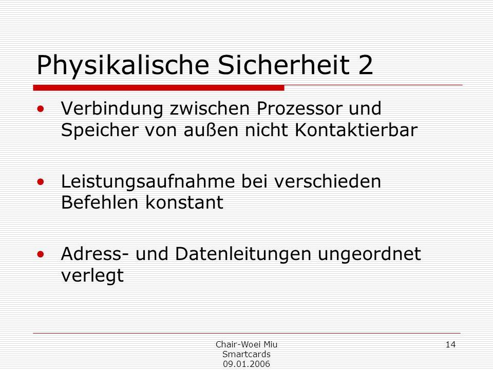 Chair-Woei Miu Smartcards 09.01.2006 14 Physikalische Sicherheit 2 Verbindung zwischen Prozessor und Speicher von außen nicht Kontaktierbar Leistungsaufnahme bei verschieden Befehlen konstant Adress- und Datenleitungen ungeordnet verlegt