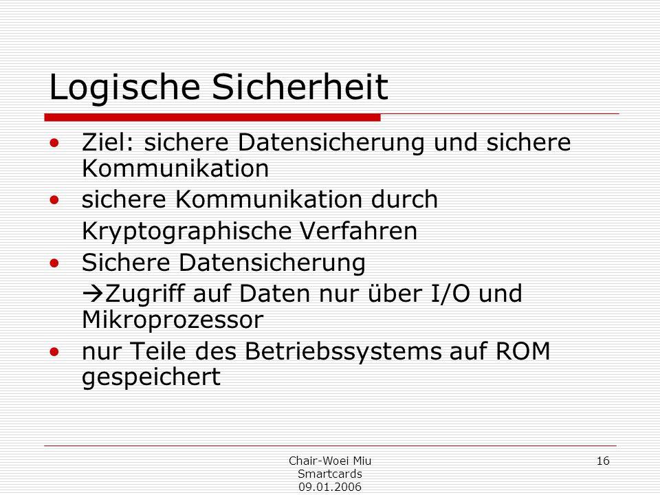Chair-Woei Miu Smartcards 09.01.2006 16 Logische Sicherheit Ziel: sichere Datensicherung und sichere Kommunikation sichere Kommunikation durch Kryptographische Verfahren Sichere Datensicherung  Zugriff auf Daten nur über I/O und Mikroprozessor nur Teile des Betriebssystems auf ROM gespeichert