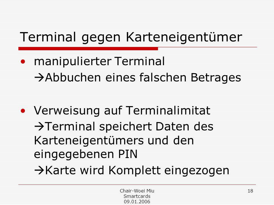 Chair-Woei Miu Smartcards 09.01.2006 18 Terminal gegen Karteneigentümer manipulierter Terminal  Abbuchen eines falschen Betrages Verweisung auf Terminalimitat  Terminal speichert Daten des Karteneigentümers und den eingegebenen PIN  Karte wird Komplett eingezogen