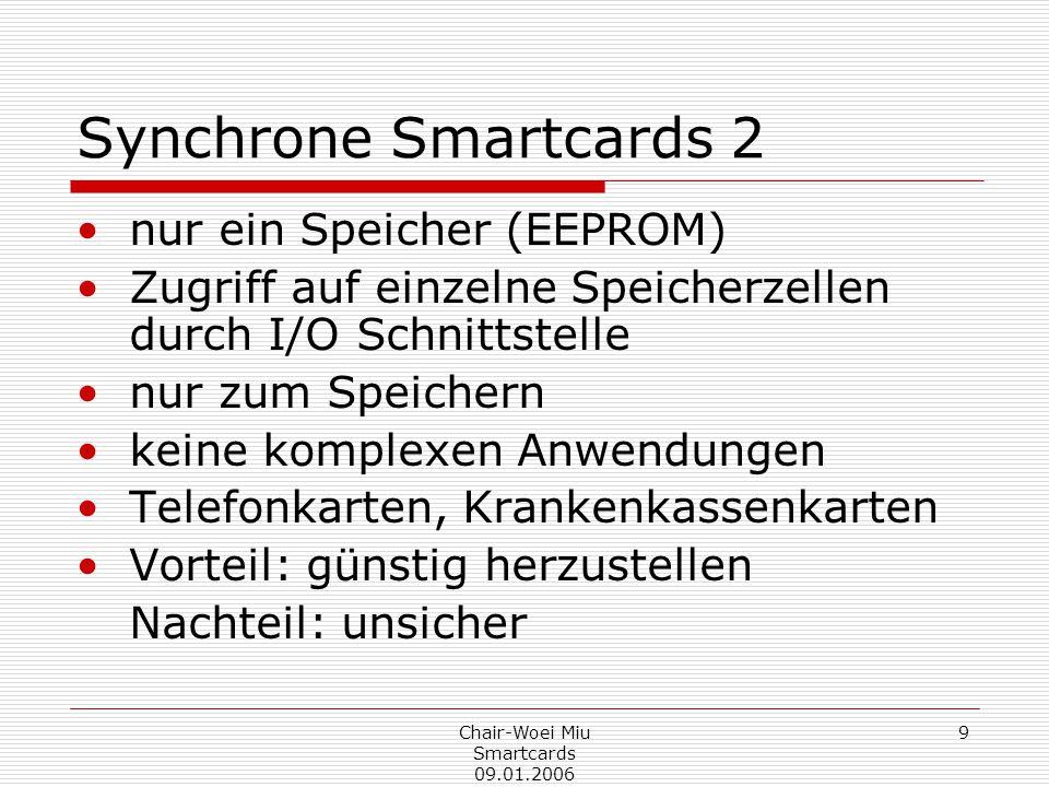 Chair-Woei Miu Smartcards 09.01.2006 9 Synchrone Smartcards 2 nur ein Speicher (EEPROM) Zugriff auf einzelne Speicherzellen durch I/O Schnittstelle nur zum Speichern keine komplexen Anwendungen Telefonkarten, Krankenkassenkarten Vorteil: günstig herzustellen Nachteil: unsicher