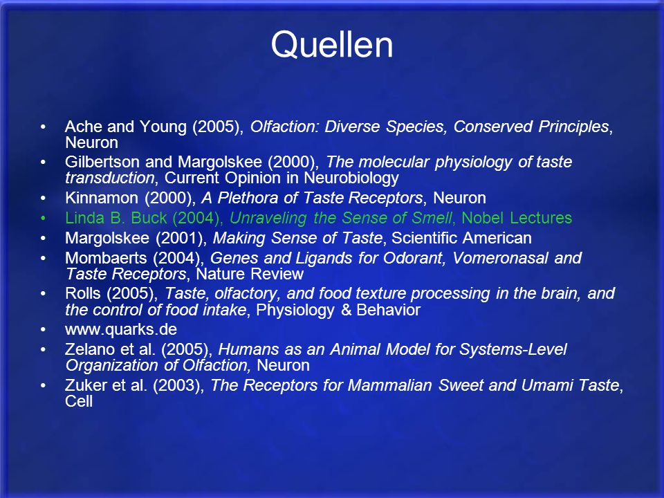 Quellen Ache and Young (2005), Olfaction: Diverse Species, Conserved Principles, Neuron Gilbertson and Margolskee (2000), The molecular physiology of taste transduction, Current Opinion in Neurobiology Kinnamon (2000), A Plethora of Taste Receptors, Neuron Linda B.