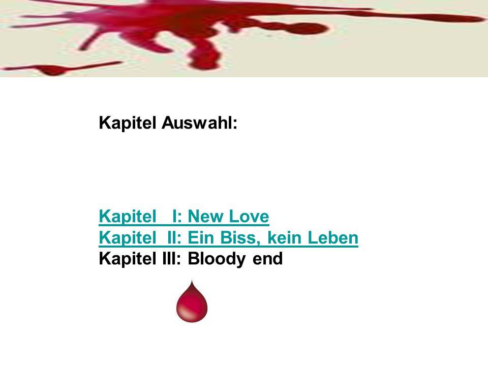 Kapitel Auswahl: Kapitel I: New Love Kapitel II: Ein Biss, kein Leben Kapitel III: Bloody end