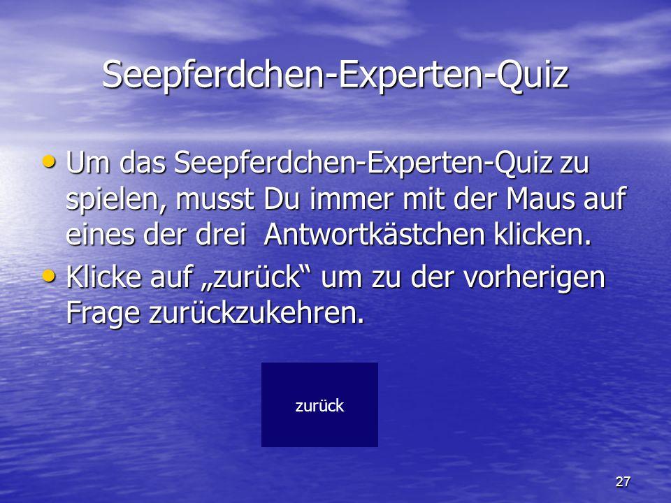 27 Seepferdchen-Experten-Quiz Um das Seepferdchen-Experten-Quiz zu spielen, musst Du immer mit der Maus auf eines der drei Antwortkästchen klicken. Um