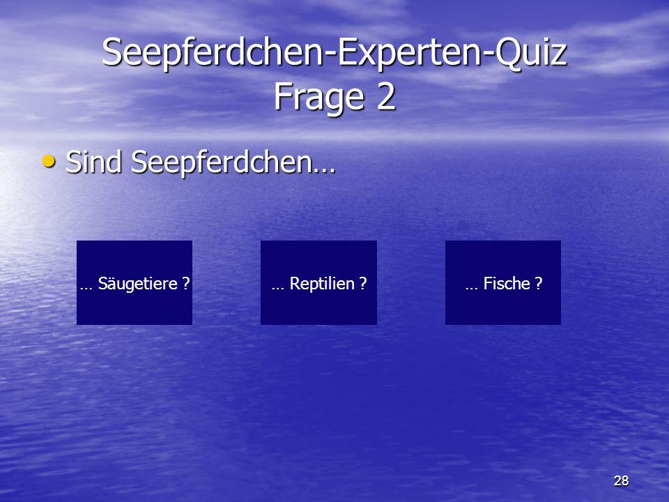 28 Seepferdchen-Experten-Quiz Frage 2 Sind Seepferdchen… Sind Seepferdchen… … Säugetiere ?… Fische ?… Reptilien ?