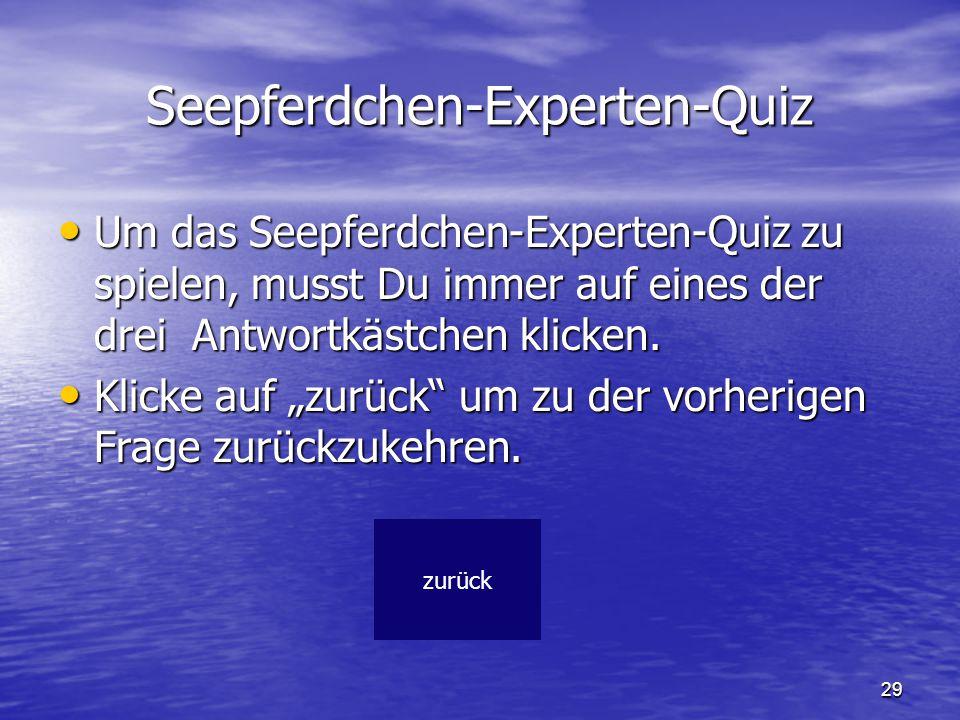 29 Seepferdchen-Experten-Quiz Um das Seepferdchen-Experten-Quiz zu spielen, musst Du immer auf eines der drei Antwortkästchen klicken. Um das Seepferd