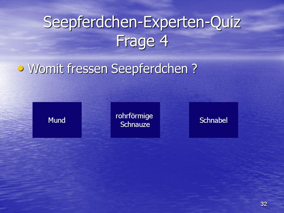 32 Seepferdchen-Experten-Quiz Frage 4 Womit fressen Seepferdchen ? Womit fressen Seepferdchen ? MundSchnabel rohrförmige Schnauze