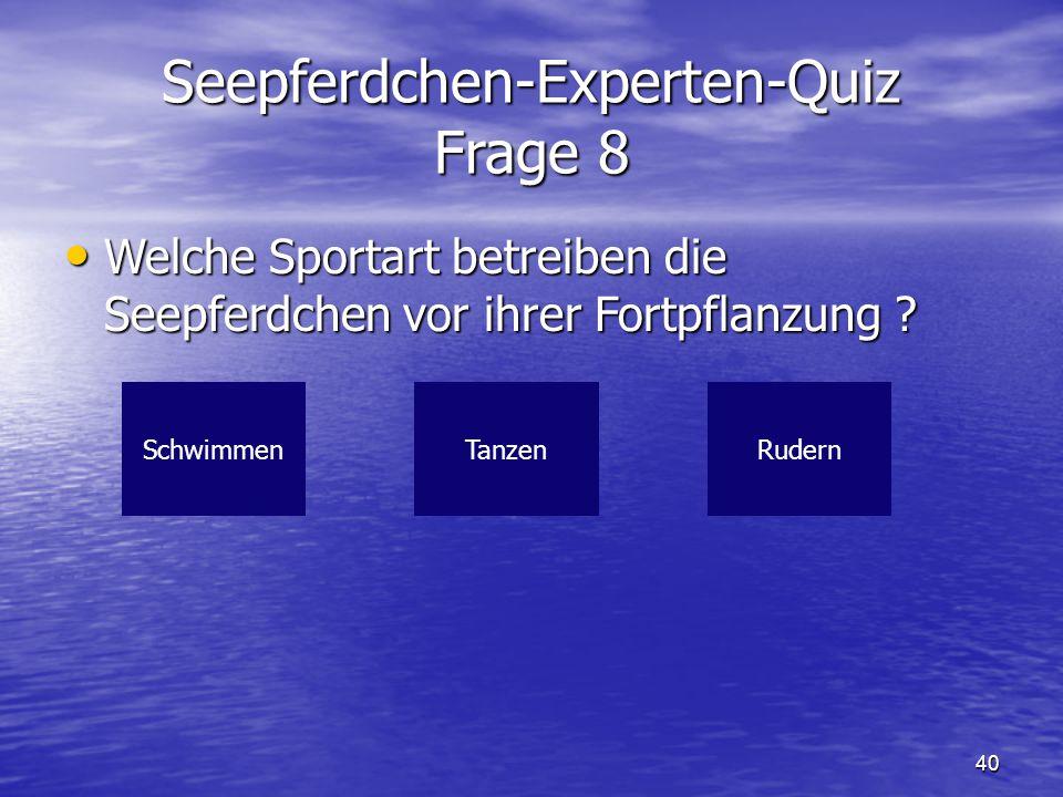 40 Seepferdchen-Experten-Quiz Frage 8 Welche Sportart betreiben die Seepferdchen vor ihrer Fortpflanzung ? Welche Sportart betreiben die Seepferdchen