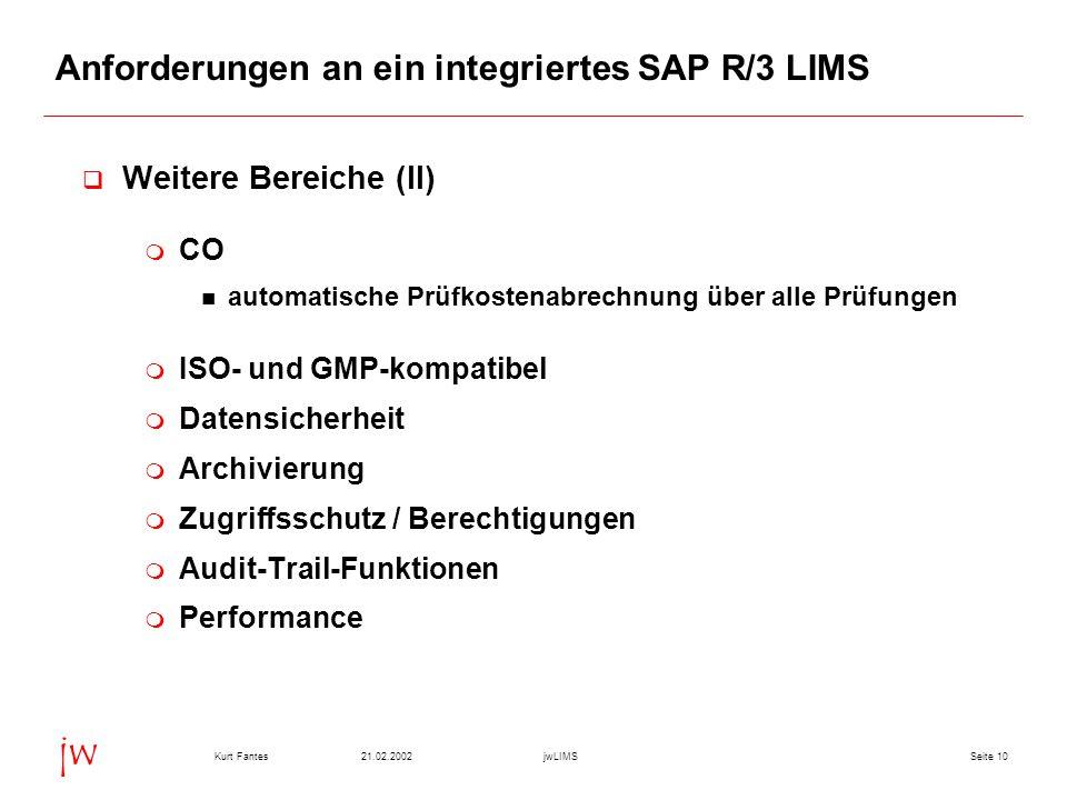 Seite 1021.02.2002Kurt FantesjwLIMS jw Anforderungen an ein integriertes SAP R/3 LIMS  Weitere Bereiche (II)  CO automatische Prüfkostenabrechnung über alle Prüfungen  ISO- und GMP-kompatibel  Datensicherheit  Archivierung  Zugriffsschutz / Berechtigungen  Audit-Trail-Funktionen  Performance