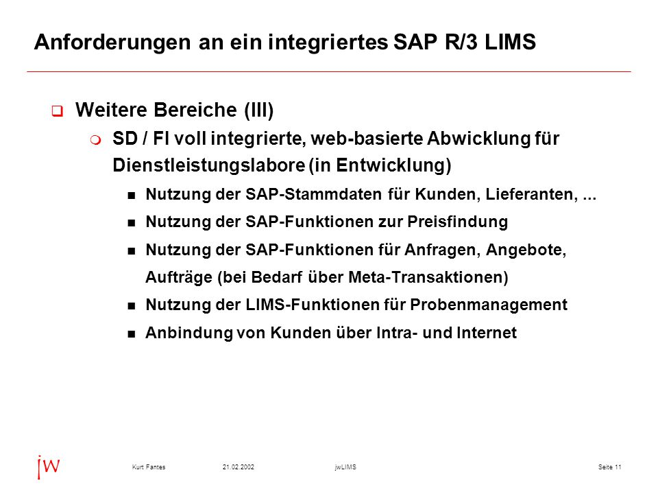 Seite 1121.02.2002Kurt FantesjwLIMS jw Anforderungen an ein integriertes SAP R/3 LIMS  Weitere Bereiche (III)  SD / FI voll integrierte, web-basierte Abwicklung für Dienstleistungslabore (in Entwicklung) Nutzung der SAP-Stammdaten für Kunden, Lieferanten,...