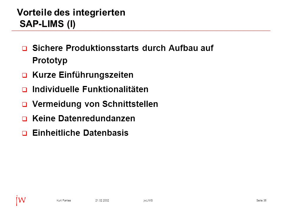 Seite 3621.02.2002Kurt FantesjwLIMS jw Vorteile des integrierten SAP-LIMS (I)  Sichere Produktionsstarts durch Aufbau auf Prototyp  Kurze Einführung