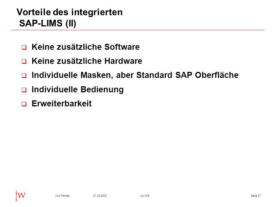 Seite 3721.02.2002Kurt FantesjwLIMS jw Vorteile des integrierten SAP-LIMS (II)  Keine zusätzliche Software  Keine zusätzliche Hardware  Individuell