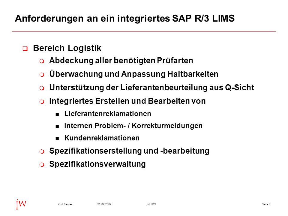 Seite 821.02.2002Kurt FantesjwLIMS jw Anforderungen an ein integriertes SAP R/3 LIMS  Bereich Forschung & Entwicklung  Einfache und flexible Probenerstellung  Mehrdimensionale Ergebniserfassung (Werte, Berichte, Spektren,...)  Einfache Verwaltung von allen nicht in SAP zu führenden Materialien, wie Hilfsstoffen und Reagenzien  Stabilitätsprüfungen  Durchführung und Überwachung von Projekten wie z.B.