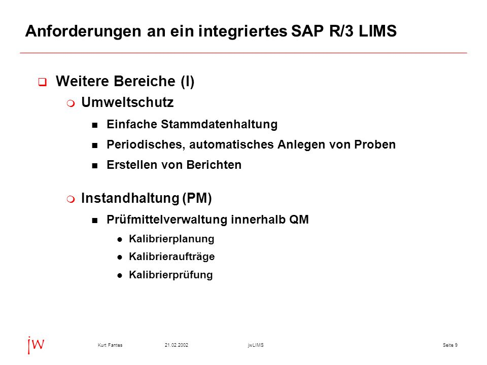 Seite 921.02.2002Kurt FantesjwLIMS jw Anforderungen an ein integriertes SAP R/3 LIMS  Weitere Bereiche (I)  Umweltschutz Einfache Stammdatenhaltung Periodisches, automatisches Anlegen von Proben Erstellen von Berichten  Instandhaltung (PM) Prüfmittelverwaltung innerhalb QM Kalibrierplanung Kalibrieraufträge Kalibrierprüfung