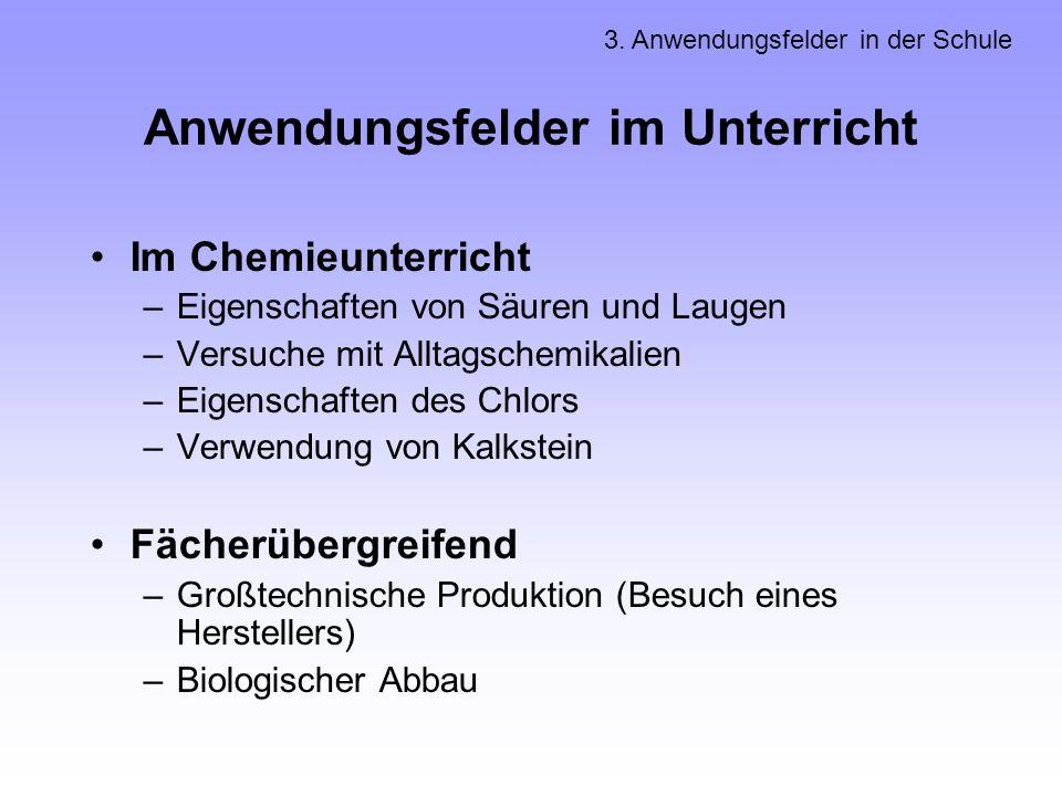 Anwendungsfelder im Unterricht Im Chemieunterricht –Eigenschaften von Säuren und Laugen –Versuche mit Alltagschemikalien –Eigenschaften des Chlors –Ve