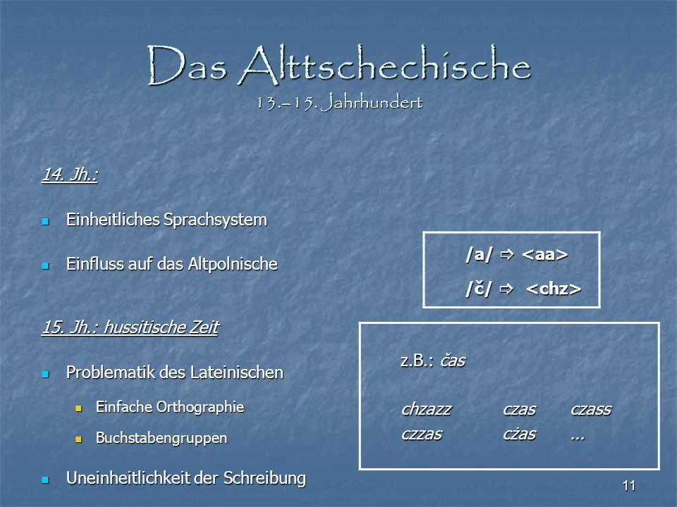 11 Das Alttschechische 13.–15. Jahrhundert 14. Jh.: Einheitliches Sprachsystem Einheitliches Sprachsystem Einfluss auf das Altpolnische Einfluss auf d