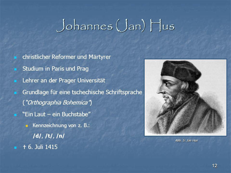 12 Johannes (Jan) Hus christlicher Reformer und Märtyrer Studium in Paris und Prag Lehrer an der Prager Universität Grundlage für eine tschechische Sc
