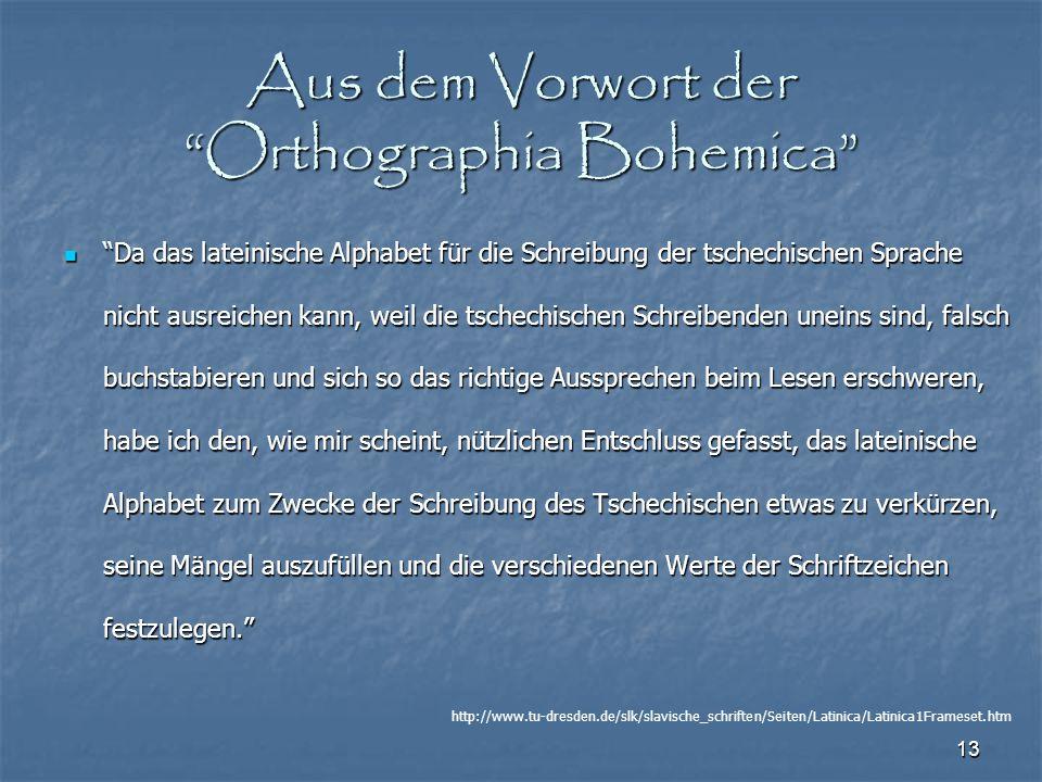 """13 Aus dem Vorwort der """"Orthographia Bohemica"""" """"Da das lateinische Alphabet für die Schreibung der tschechischen Sprache nicht ausreichen kann, weil d"""