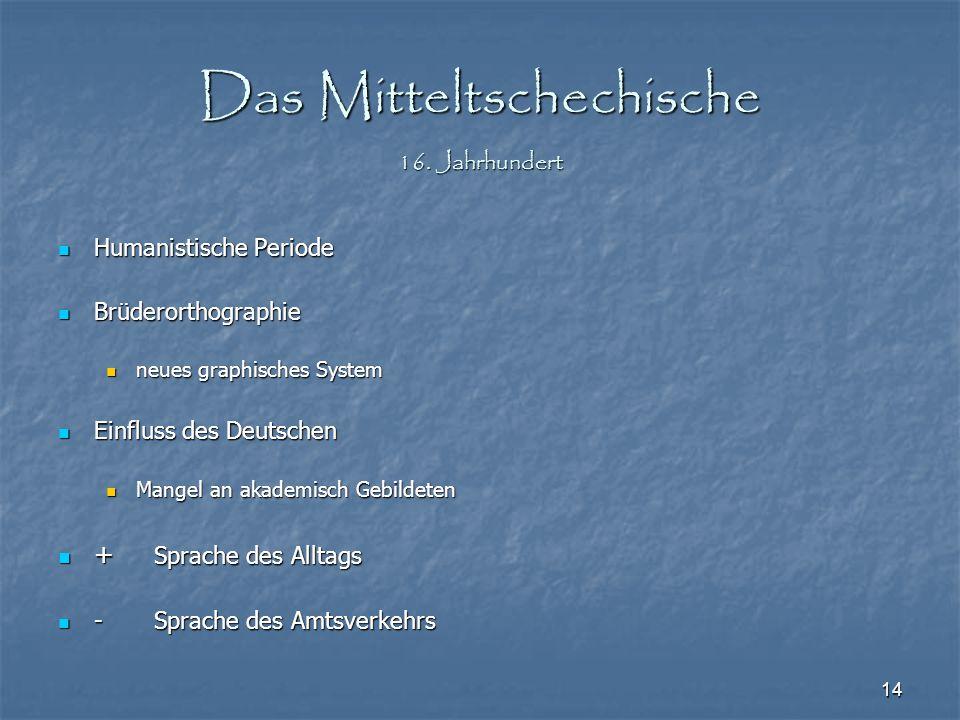 14 Das Mitteltschechische 16. Jahrhundert Humanistische Periode Humanistische Periode Brüderorthographie Brüderorthographie neues graphisches System n