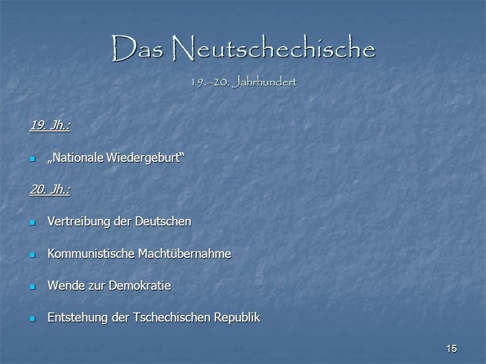 """15 Das Neutschechische 19.–20. Jahrhundert 19. Jh.: """"Nationale Wiedergeburt"""" """"Nationale Wiedergeburt"""" 20. Jh.: Vertreibung der Deutschen Vertreibung d"""