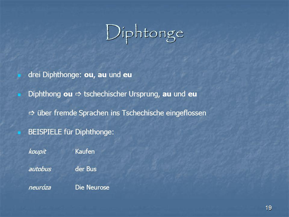 19 Diphtonge drei Diphthonge: ou, au und eu Diphthong ou  tschechischer Ursprung, au und eu  über fremde Sprachen ins Tschechische eingeflossen BEIS