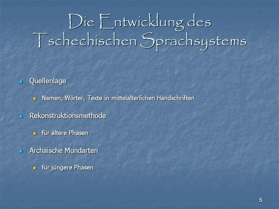 5 Die Entwicklung des Tschechischen Sprachsystems Quellenlage Quellenlage Namen, Wörter, Texte in mittelalterlichen Handschriften Namen, Wörter, Texte