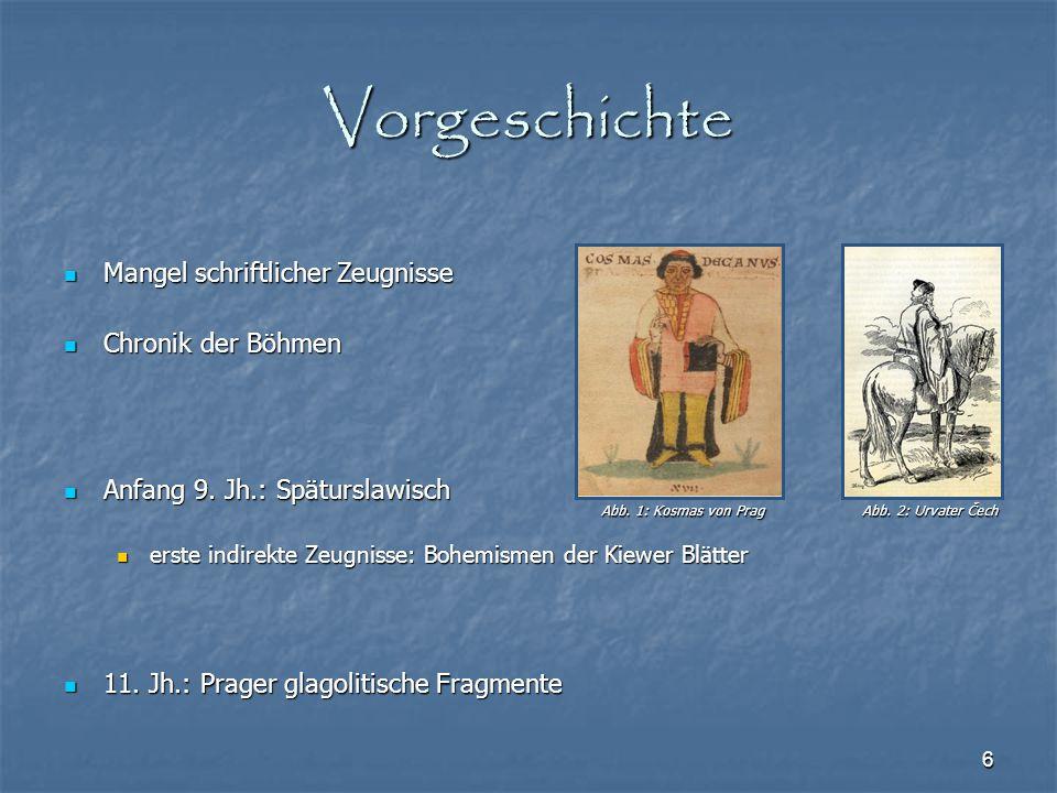 6 Vorgeschichte Mangel schriftlicher Zeugnisse Mangel schriftlicher Zeugnisse Chronik der Böhmen Chronik der Böhmen Anfang 9. Jh.: Späturslawisch Anfa