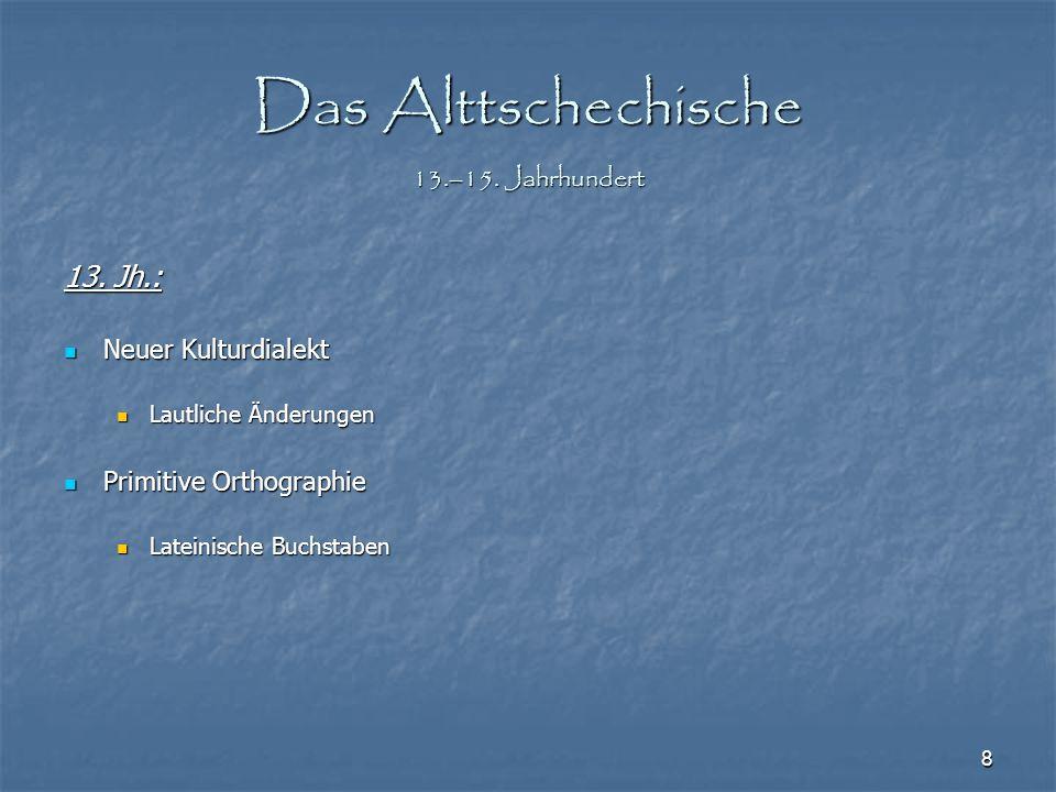 8 Das Alttschechische 13.–15. Jahrhundert 13. Jh.: Neuer Kulturdialekt Neuer Kulturdialekt Lautliche Änderungen Lautliche Änderungen Primitive Orthogr