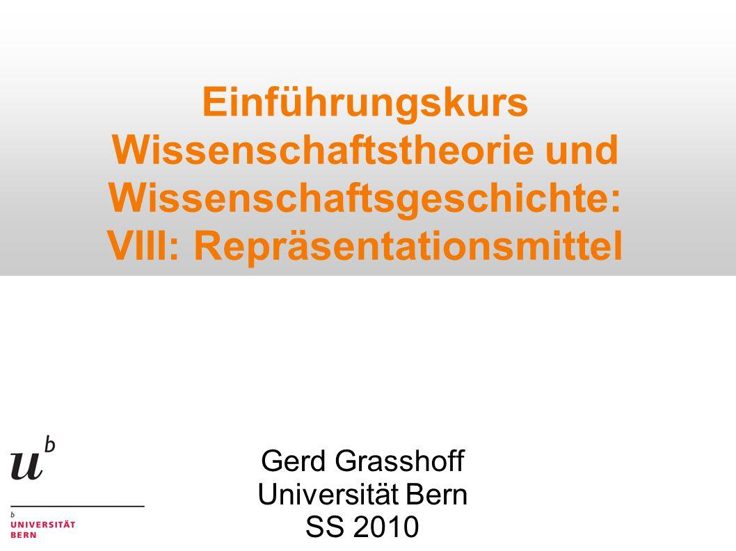 Einführungskurs Wissenschaftstheorie und Wissenschaftsgeschichte: VIII: Repräsentationsmittel Gerd Grasshoff Universität Bern SS 2010