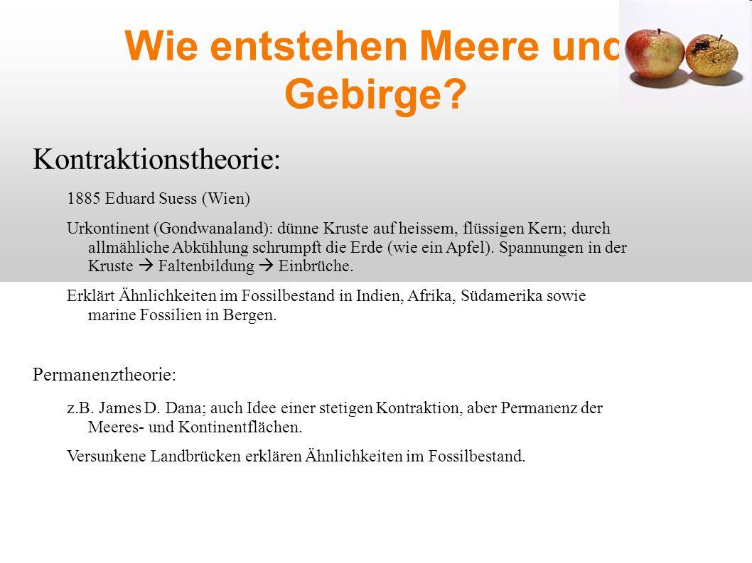 Wie entstehen Meere und Gebirge? Kontraktionstheorie: 1885 Eduard Suess (Wien) Urkontinent (Gondwanaland): dünne Kruste auf heissem, flüssigen Kern; d