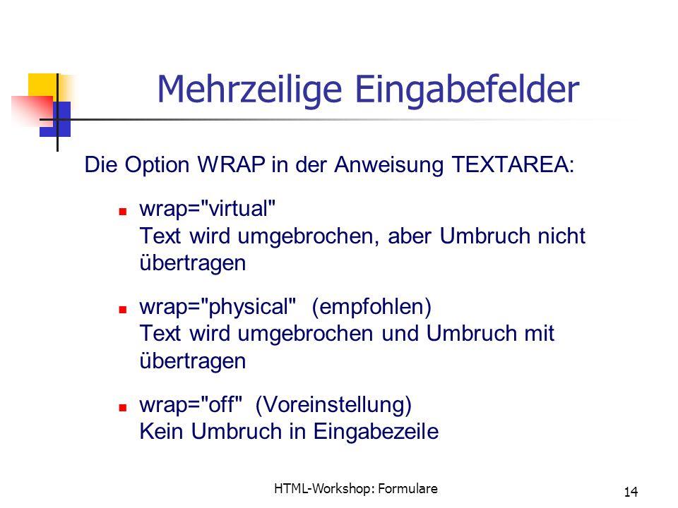 HTML-Workshop: Formulare 14 Mehrzeilige Eingabefelder Die Option WRAP in der Anweisung TEXTAREA: wrap= virtual Text wird umgebrochen, aber Umbruch nicht übertragen wrap= physical (empfohlen) Text wird umgebrochen und Umbruch mit übertragen wrap= off (Voreinstellung) Kein Umbruch in Eingabezeile
