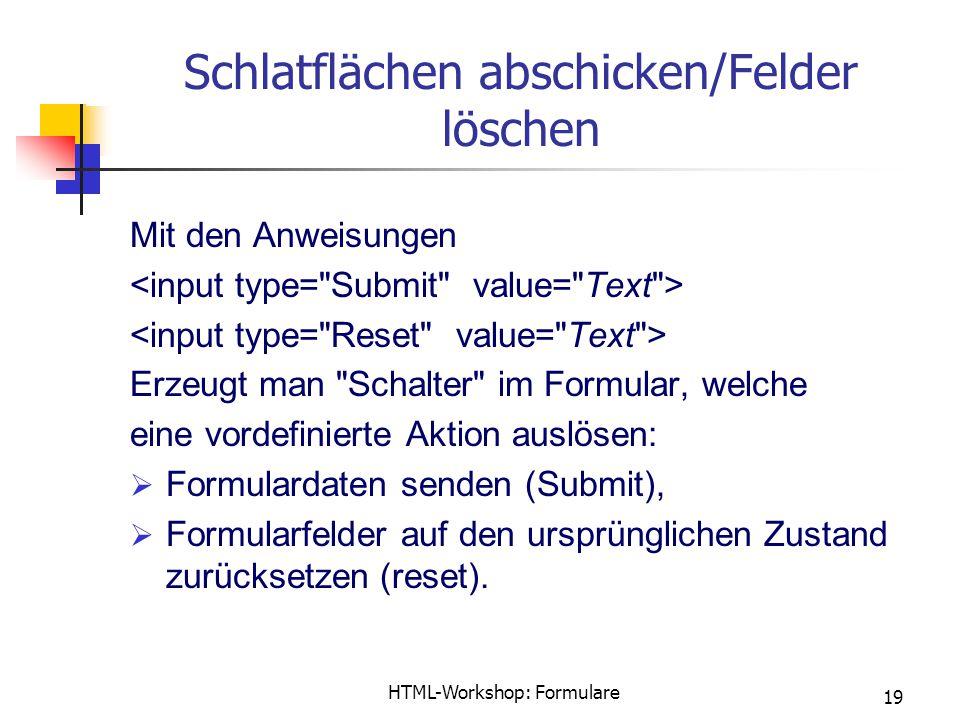 HTML-Workshop: Formulare 19 Schlatflächen abschicken/Felder löschen Mit den Anweisungen Erzeugt man Schalter im Formular, welche eine vordefinierte Aktion auslösen:  Formulardaten senden (Submit),  Formularfelder auf den ursprünglichen Zustand zurücksetzen (reset).