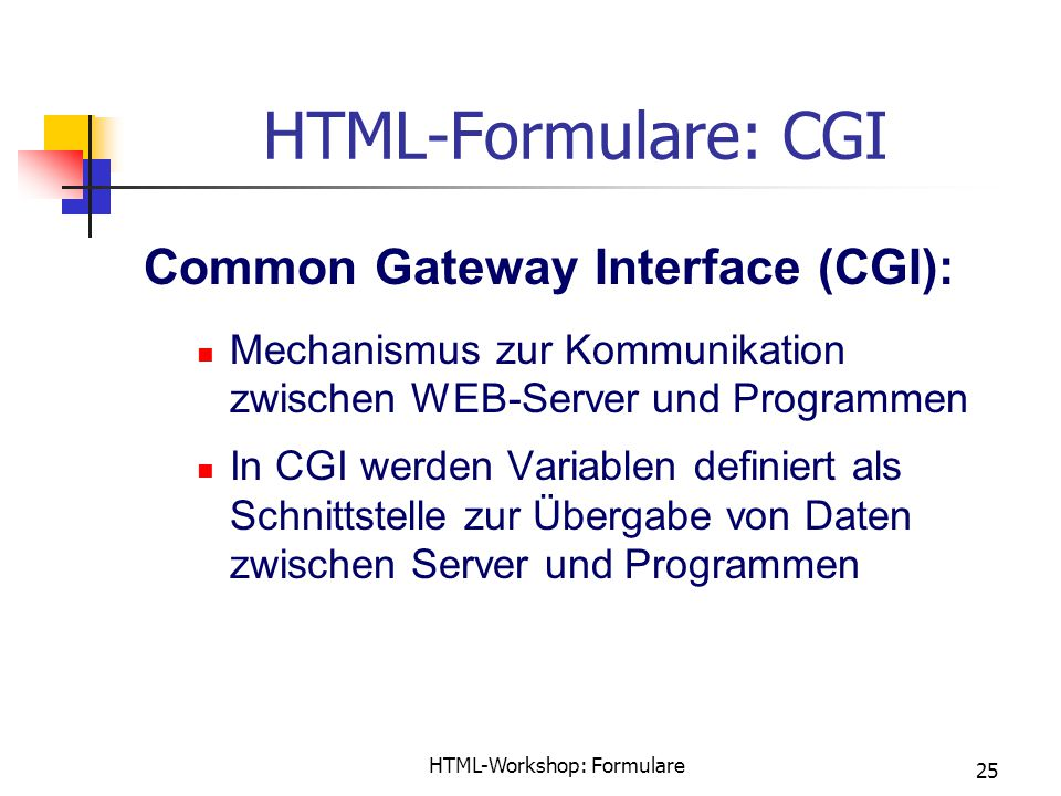 HTML-Workshop: Formulare 25 HTML-Formulare: CGI Common Gateway Interface (CGI): Mechanismus zur Kommunikation zwischen WEB-Server und Programmen In CG
