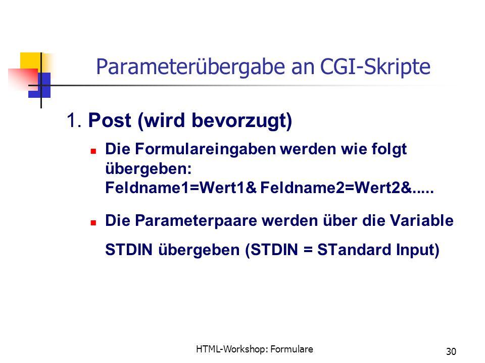 HTML-Workshop: Formulare 30 Parameterübergabe an CGI-Skripte 1. Post (wird bevorzugt) Die Formulareingaben werden wie folgt übergeben: Feldname1=Wert1