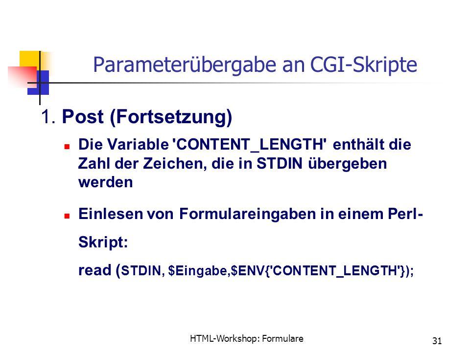 HTML-Workshop: Formulare 31 Parameterübergabe an CGI-Skripte 1. Post (Fortsetzung) Die Variable 'CONTENT_LENGTH' enthält die Zahl der Zeichen, die in