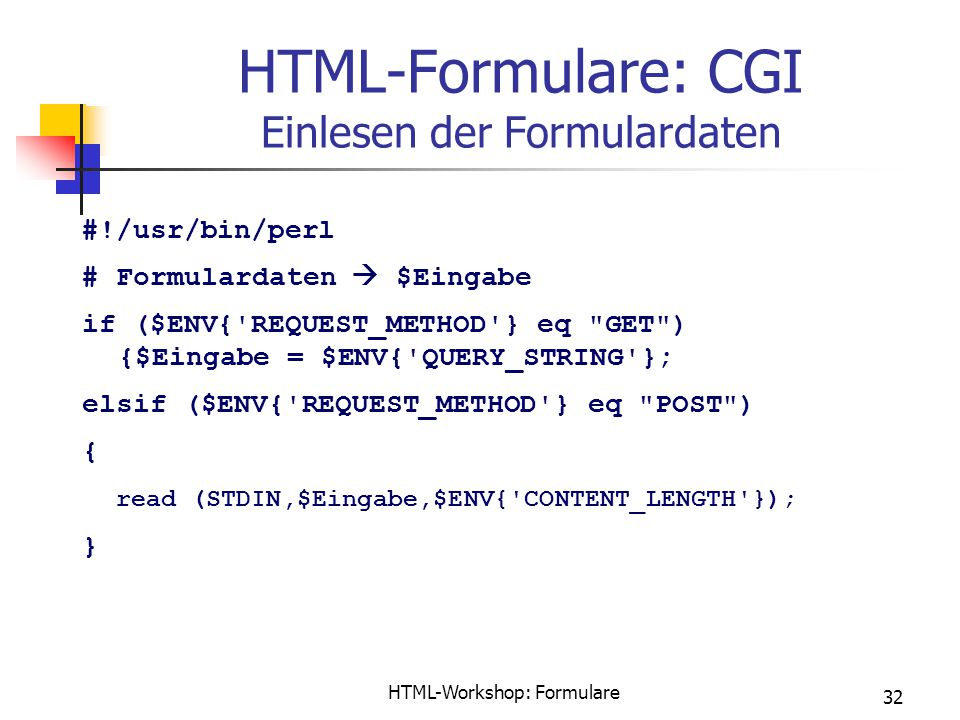 HTML-Workshop: Formulare 32 HTML-Formulare: CGI Einlesen der Formulardaten #!/usr/bin/perl # Formulardaten  $Eingabe if ($ENV{ REQUEST_METHOD } eq GET ) {$Eingabe = $ENV{ QUERY_STRING }; elsif ($ENV{ REQUEST_METHOD } eq POST ) { read (STDIN,$Eingabe,$ENV{ CONTENT_LENGTH }); }