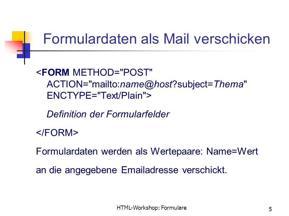 HTML-Workshop: Formulare 5 Formulardaten als Mail verschicken Definition der Formularfelder Formulardaten werden als Wertepaare: Name=Wert an die angegebene Emailadresse verschickt.