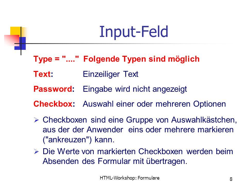 HTML-Workshop: Formulare 8 Input-Feld Type = .... Folgende Typen sind möglich Text:Einzeiliger Text Password:Eingabe wird nicht angezeigt Checkbox:Auswahl einer oder mehreren Optionen  Checkboxen sind eine Gruppe von Auswahlkästchen, aus der der Anwender eins oder mehrere markieren ( ankreuzen ) kann.