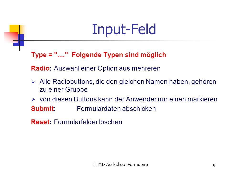 HTML-Workshop: Formulare 9 Input-Feld Type = .... Folgende Typen sind möglich Radio:Auswahl einer Option aus mehreren  Alle Radiobuttons, die den gleichen Namen haben, gehören zu einer Gruppe  von diesen Buttons kann der Anwender nur einen markieren Submit:Formulardaten abschicken Reset:Formularfelder löschen