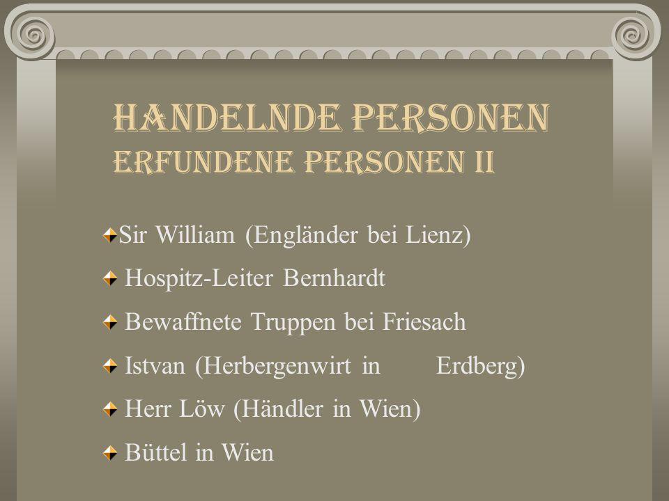 Handelnde Personen Erfundene Personen II Sir William (Engländer bei Lienz) Hospitz-Leiter Bernhardt Bewaffnete Truppen bei Friesach Istvan (Herbergenwirt in Erdberg) Herr Löw (Händler in Wien) Büttel in Wien