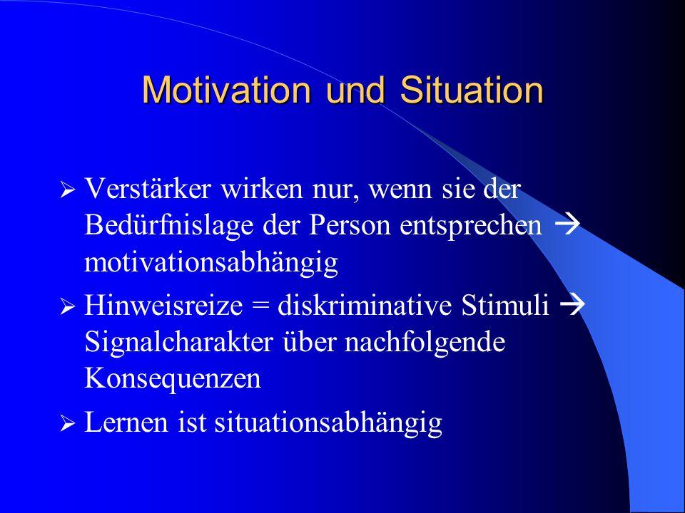 Motivation und Situation  Verstärker wirken nur, wenn sie der Bedürfnislage der Person entsprechen  motivationsabhängig  Hinweisreize = diskriminat