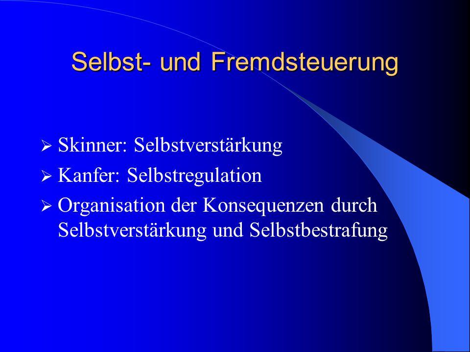 Selbst- und Fremdsteuerung  Skinner: Selbstverstärkung  Kanfer: Selbstregulation  Organisation der Konsequenzen durch Selbstverstärkung und Selbstb