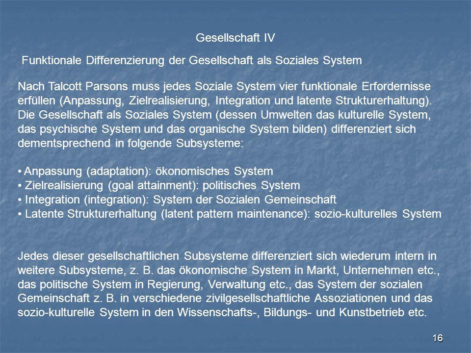 16 Gesellschaft IV Funktionale Differenzierung der Gesellschaft als Soziales System Nach Talcott Parsons muss jedes Soziale System vier funktionale Er