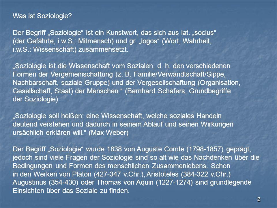 """2 Was ist Soziologie? Der Begriff """"Soziologie"""" ist ein Kunstwort, das sich aus lat. """"socius"""" (der Gefährte, i.w.S.: Mitmensch) und gr. """"logos"""" (Wort,"""