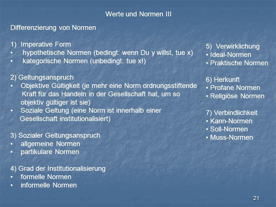 21 Werte und Normen III Differenzierung von Normen 1)Imperative Form hypothetische Normen (bedingt: wenn Du y willst, tue x) kategorische Normen (unbe