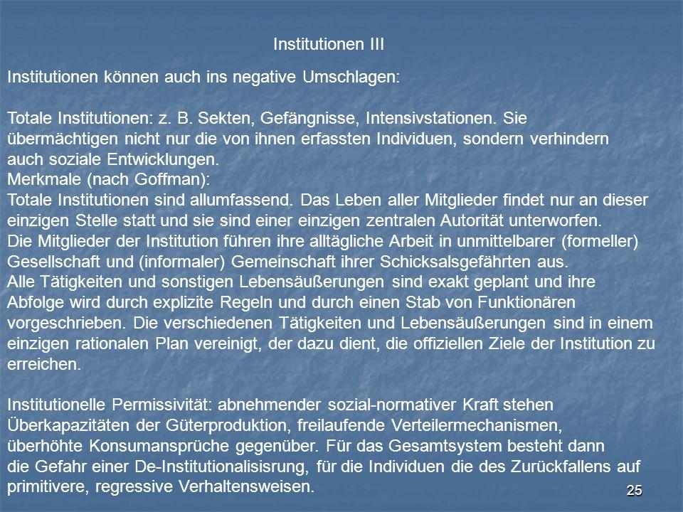 25 Institutionen III Institutionen können auch ins negative Umschlagen: Totale Institutionen: z. B. Sekten, Gefängnisse, Intensivstationen. Sie übermä