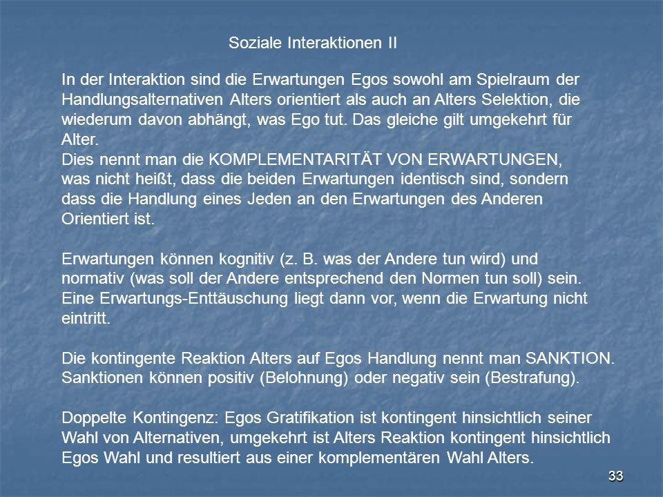 33 Soziale Interaktionen II In der Interaktion sind die Erwartungen Egos sowohl am Spielraum der Handlungsalternativen Alters orientiert als auch an A
