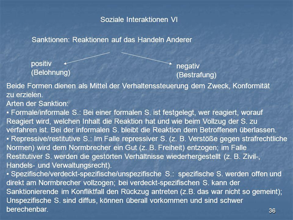36 Soziale Interaktionen VI Sanktionen: Reaktionen auf das Handeln Anderer positiv (Belohnung) negativ (Bestrafung) Beide Formen dienen als Mittel der