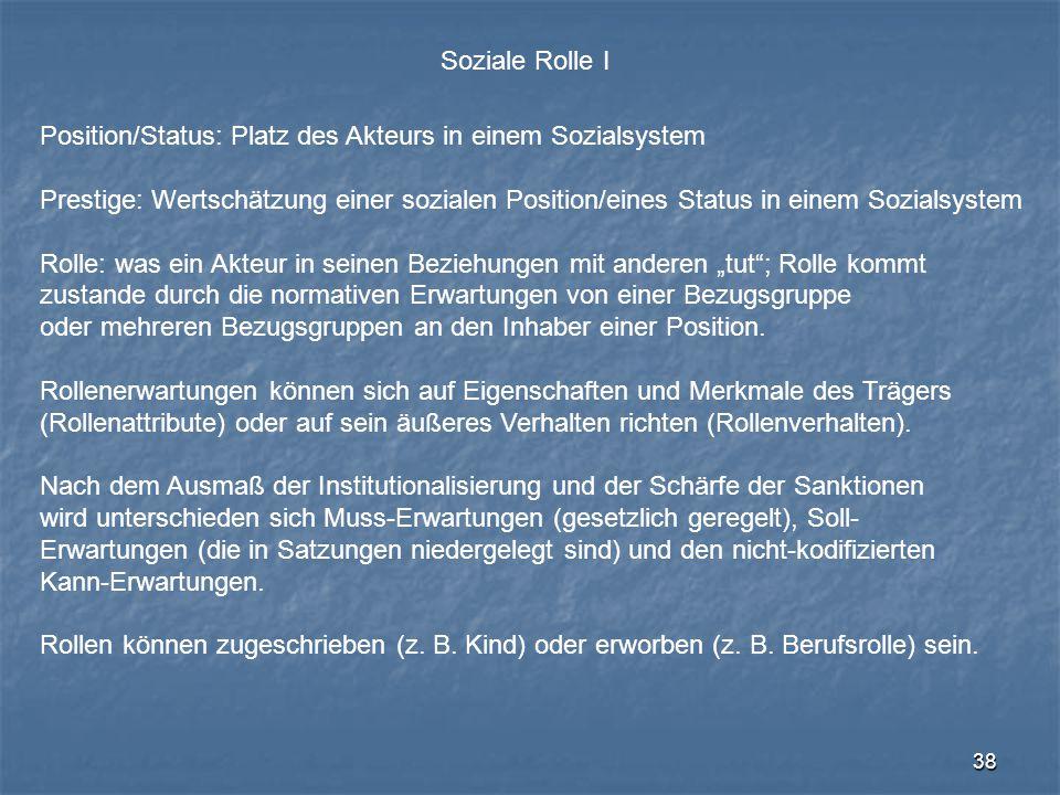 38 Soziale Rolle I Position/Status: Platz des Akteurs in einem Sozialsystem Prestige: Wertschätzung einer sozialen Position/eines Status in einem Sozi
