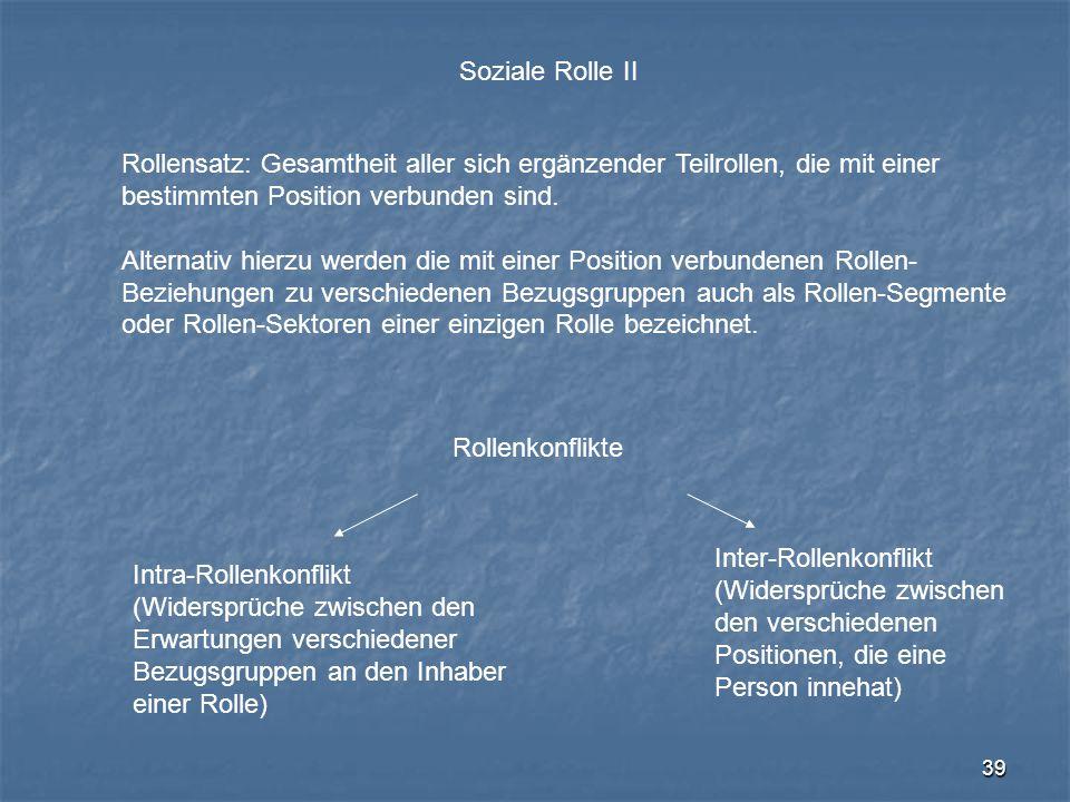 39 Soziale Rolle II Rollensatz: Gesamtheit aller sich ergänzender Teilrollen, die mit einer bestimmten Position verbunden sind. Alternativ hierzu werd